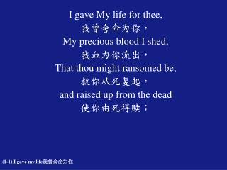 I gave My life for thee,  我曾舍命为你, My precious blood I shed, 我血为你流出, That thou might ransomed be,