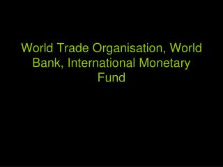 World Trade Organisation, World Bank, International Monetary Fund