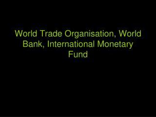 World Trade Organisation, World Bank, International Monetary Fund