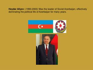 Heydar Aliyev:  (1993-2003)  Was the leader of Soviet Azerbaija n , effectively