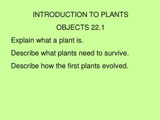 INTRODUCTION TO PLANTS OBJECTS 22.1 Explain what a plant is. Describe what plants need to survive.