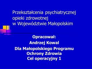 Przekształcenia psychiatrycznej opieki zdrowotnej  w Województwie Małopolskim