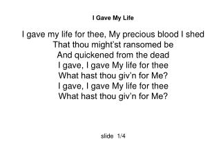 I Gave My Life I gave my life for thee, My precious blood I shed That thou might'st ransomed be