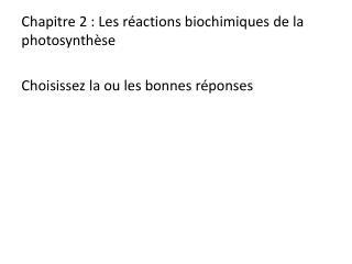 Chapitre 2: Les réactions biochimiques de la photosynthèse Choisissez la ou les bonnes réponses