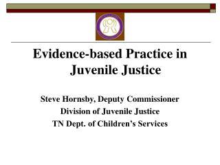 Evidence-based Practice in Juvenile Justice Steve Hornsby, Deputy Commissioner
