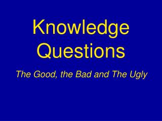 Knowledge Questions The Good, the Bad and The Ugly