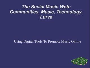 The Social Music Web: Communities, Music, Technology, Lurve