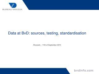 Data at BvD: sources, testing, standardisation Brussels  - 11th of September 2013