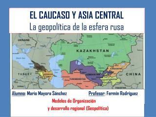 EL CAUCASO Y ASIA CENTRAL La geopolítica de la esfera rusa