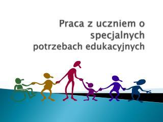 Praca z uczniem o specjalnych  potrzebach edukacyjnych