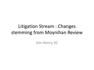 Litigation Stream : Changes stemming from Moynihan Review
