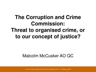 The Corruption and Crime Commission:   Threat to organised crime, or to our concept of justice?