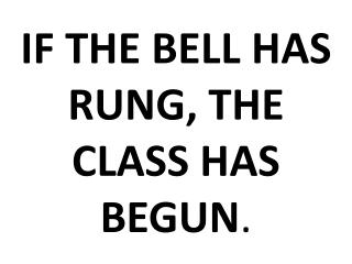 IF THE BELL HAS RUNG, THE CLASS HAS BEGUN .