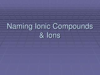 Naming Ionic Compounds & Ions