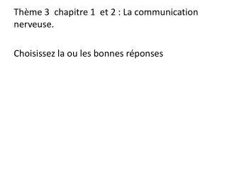 Thème 3  chapitre 1  et 2: La communication nerveuse. Choisissez la ou les bonnes réponses
