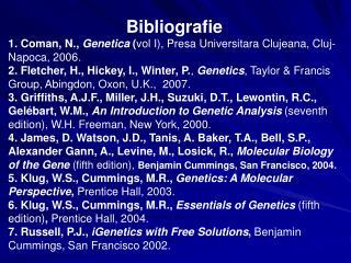 Bibliografie 1. Coman, N.,  Genetica  ( vol I), Presa Universitara Clujeana, Cluj-Napoca, 200 6 .