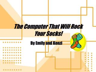 The Computer That Will Rock Your Socks!