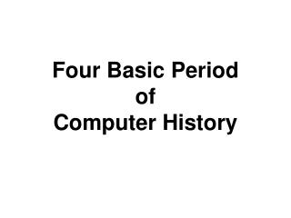 Four Basic Period  of  Computer History