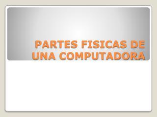 PARTES FISICAS DE UNA COMPUTADORA