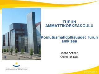 TURUN AMMATTIKORKEAKOULU Koulutusmahdollisuudet Turun  amk:ssa Janne Ahtinen Opinto-ohjaaja