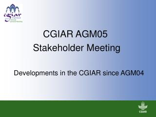 CGIAR AGM05   Stakeholder Meeting      Developments in the CGIAR since AGM04