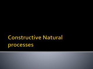 Constructive Natural processes