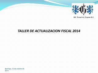 TALLER DE ACTUALIZACION FISCAL 2014