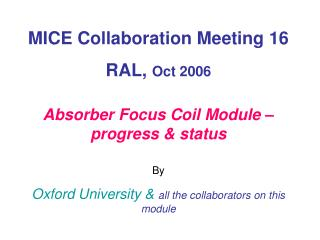MICE Collaboration Meeting 16 RAL,  Oct 2006 Absorber Focus Coil Module – progress & status By