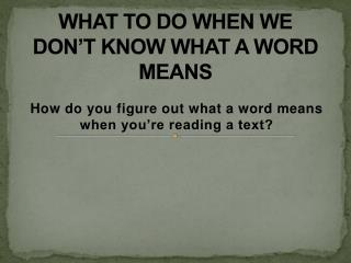 WHAT TO DO WHEN WE DON'T KNOW WHAT A WORD MEANS