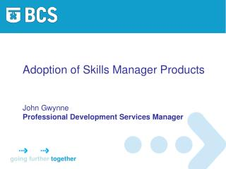 Adoption of Skills Manager Products John Gwynne Professional Development Services Manager