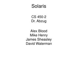 Solaris CS 450-2 Dr. Abzug Alex Blood Mike Henry James Sheasley David Waterman