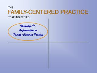Workshop 1: Opportunities in  Family-Centered Practice