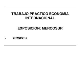 TRABAJO PRACTICO ECONOMIA INTERNACIONAL EXPOSICION: MERCOSUR GRUPO 5