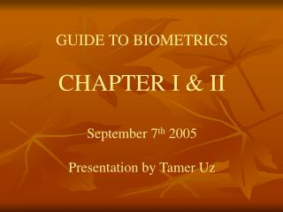 GUIDE TO BIOMETRICS  CHAPTER I  II  September 7th 2005  Presentation by Tamer Uz