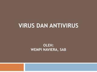 Virus  dan  Antivirus oleh : Wempi Naviera , SAB