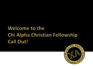Welcome to the  Chi Alpha Christian Fellowship Call Out!