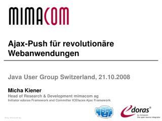 Ajax-Push für revolutionäre Webanwendungen  Java User Group  Switzerland , 21.10.2008 Micha Kiener