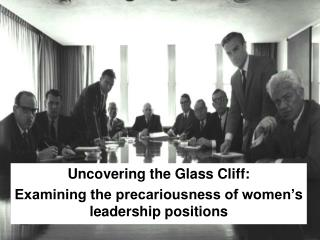 Uncovering the Glass Cliff:  Examining the precariousness of women' s leadership positions