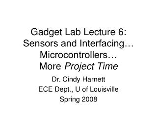 Gadget Lab Lecture 6: Sensors and Interfacing… Microcontrollers… More  Project Time
