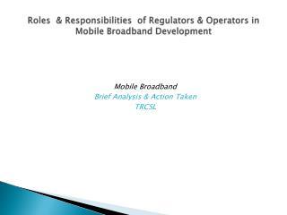 Roles  & Responsibilities  of Regulators & Operators in  Mobile Broadband Development