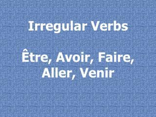 Irregular Verbs Ê tre, Avoir, Faire, Aller, Venir