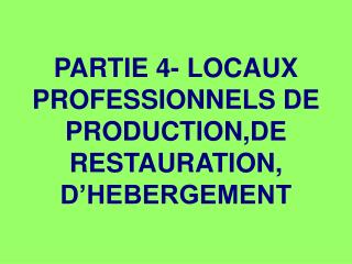 PARTIE 4- LOCAUX PROFESSIONNELS DE PRODUCTION,DE RESTAURATION, D�HEBERGEMENT