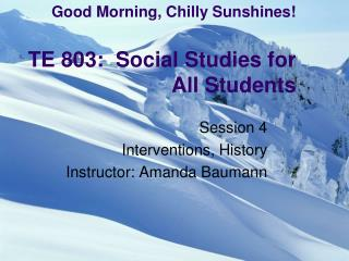 Good Morning, Chilly Sunshines! TE 803:  Social Studies for All Students