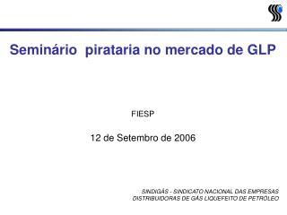 Seminário  pirataria no mercado de GLP FIESP 12 de Setembro de 2006