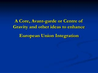 A Core, Avant-garde or Centre of Gravity and other ideas to enhance European Union Integration