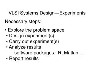 VLSI Systems Design—Experiments Necessary steps:  Explore the problem space  Design experiment(s)