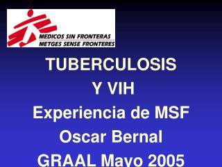 TUBERCULOSIS  Y VIH Experiencia de MSF Oscar Bernal GRAAL Mayo 2005