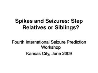 Spikes and Seizures: Step Relatives or Siblings?  Fourth International Seizure Prediction Workshop