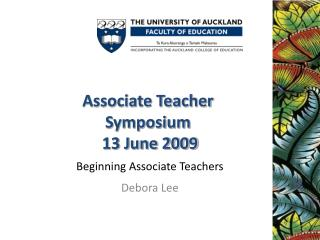 Associate Teacher  Symposium  13 June 2009 Beginning Associate Teachers Debora Lee