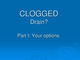 CLOGGED Drain? Part I: Your options.